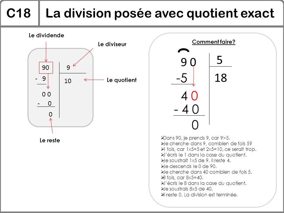 C18La division posée avec quotient exact 909 Le dividende Le diviseur Le quotient 10 - 9 0 - 0 0 Le reste Comment faire? 9 0 5  Dans 90, je prends 9,