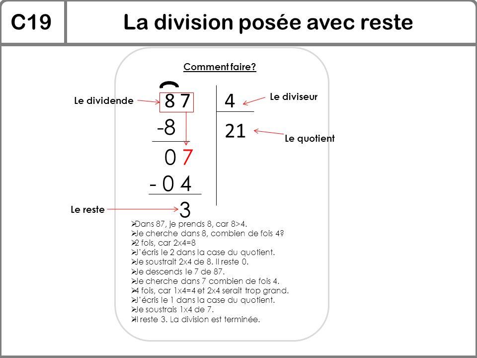 C19La division posée avec reste Comment faire? 8 74  Dans 87, je prends 8, car 8>4.  Je cherche dans 8, combien de fois 4?  2 fois, car 2x4=8  J'é