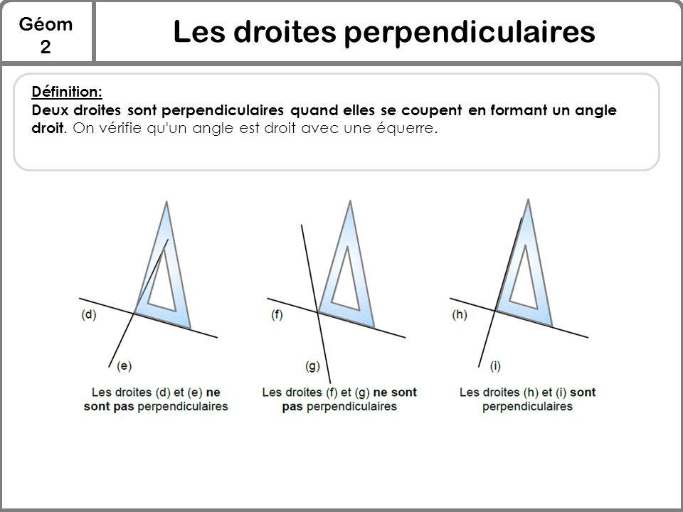 Géom 2 Les droites perpendiculaires Définition: Deux droites sont perpendiculaires quand elles se coupent en formant un angle droit. On vérifie qu'un