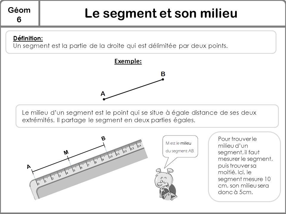 Géom 6 Le segment et son milieu Définition: Un segment est la partie de la droite qui est délimitée par deux points. Exemple: Le milieu d'un segment e