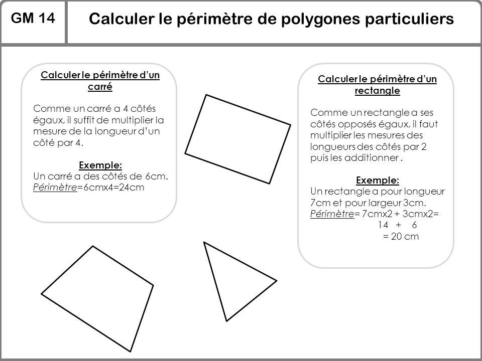 GM 14 Calculer le périmètre de polygones particuliers Calculer le périmètre d'un carré Comme un carré a 4 côtés égaux, il suffit de multiplier la mesu
