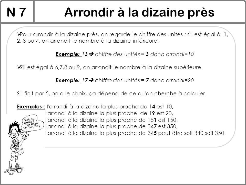 N 7Arrondir à la dizaine près  Pour arrondir à la dizaine près, on regarde le chiffre des unités : s'il est égal à 1, 2, 3 ou 4, on arrondit le nombr