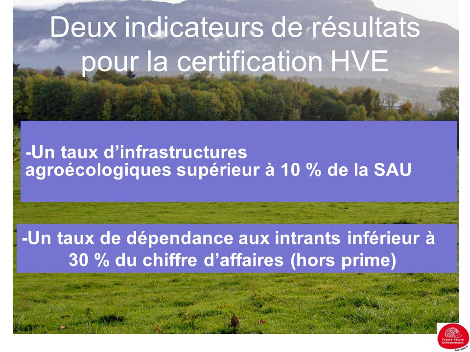 Deux indicateurs de résultats pour la certification HVE -Un taux d'infrastructures agroécologiques supérieur à 10 % de la SAU -Un taux de dépendance a