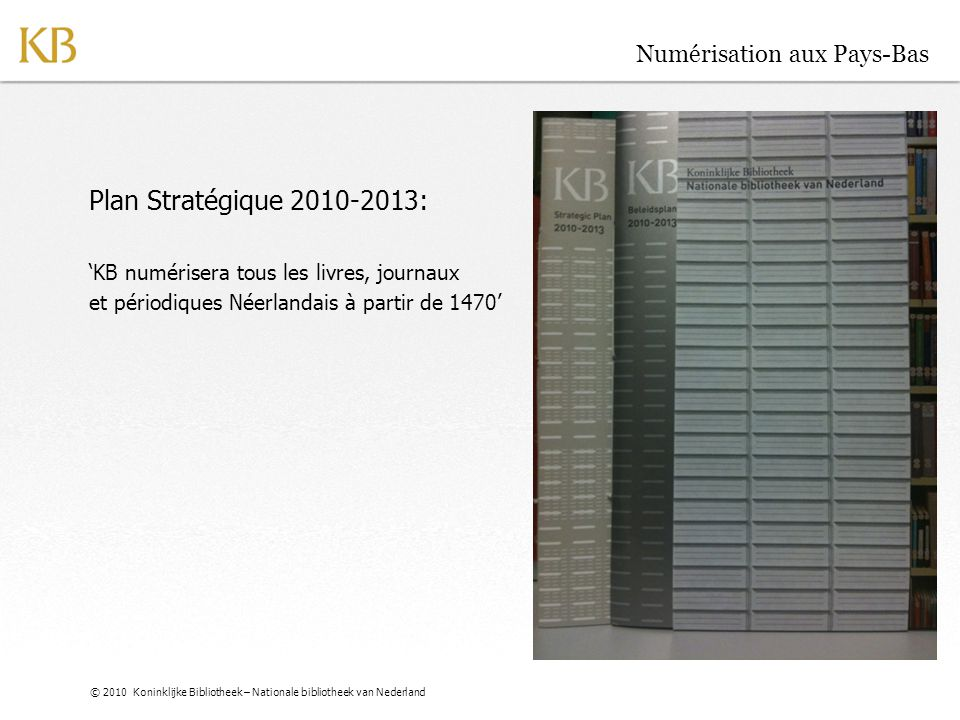 © 2010 Koninklijke Bibliotheek – Nationale bibliotheek van Nederland Numérisation aux Pays-Bas