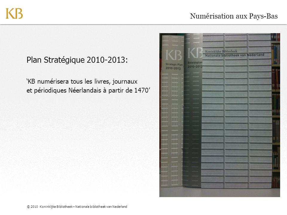 © 2010 Koninklijke Bibliotheek – Nationale bibliotheek van Nederland Numérisation aux Pays-Bas Plan Stratégique 2010-2013: 'KB numérisera tous les liv