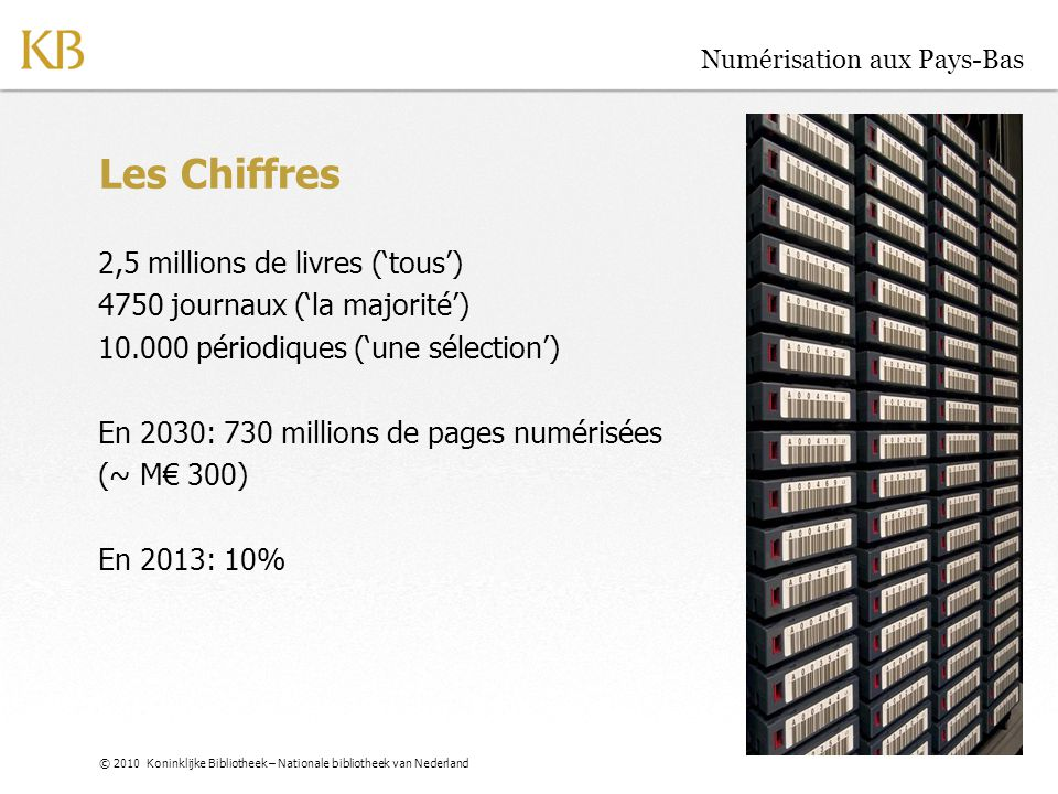© 2010 Koninklijke Bibliotheek – Nationale bibliotheek van Nederland Numérisation aux Pays-Bas Les Chiffres 2,5 millions de livres ('tous') 4750 journ