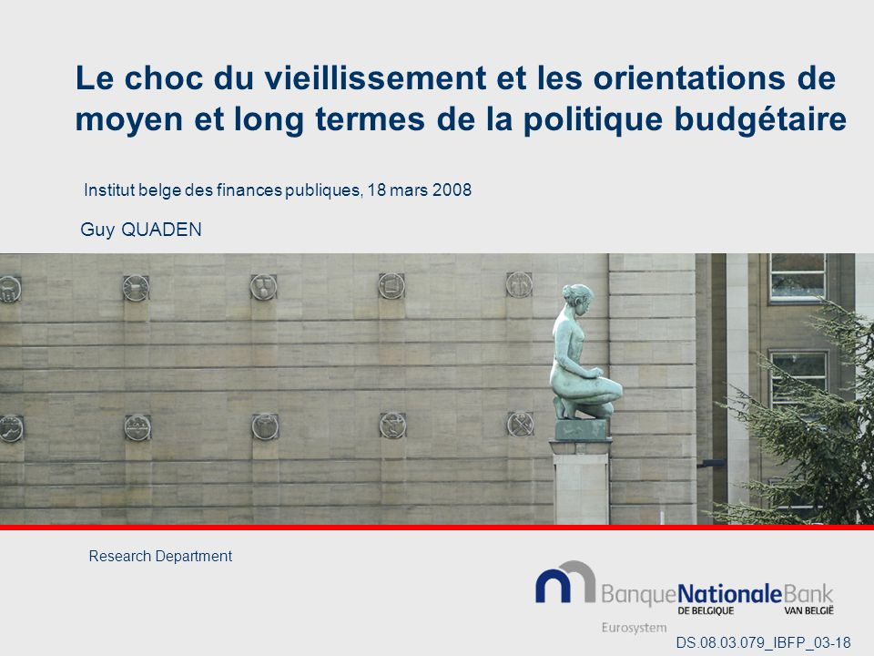 Le choc du vieillissement et les orientations de moyen et long termes de la politique budgétaire Guy QUADEN Institut belge des finances publiques, 18 mars 2008 Research Department DS.08.03.079_IBFP_03-18
