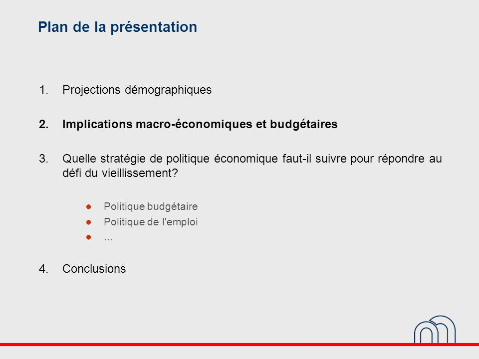 Plan de la présentation 1.Projections démographiques 2.Implications macro-économiques et budgétaires 3.Quelle stratégie de politique économique faut-il suivre pour répondre au défi du vieillissement.