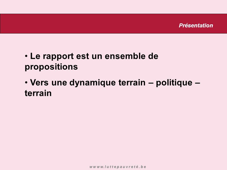 Le rapport est un ensemble de propositions Vers une dynamique terrain – politique – terrain Présentation w w w w. l u t t e p a u v r e t é. b e