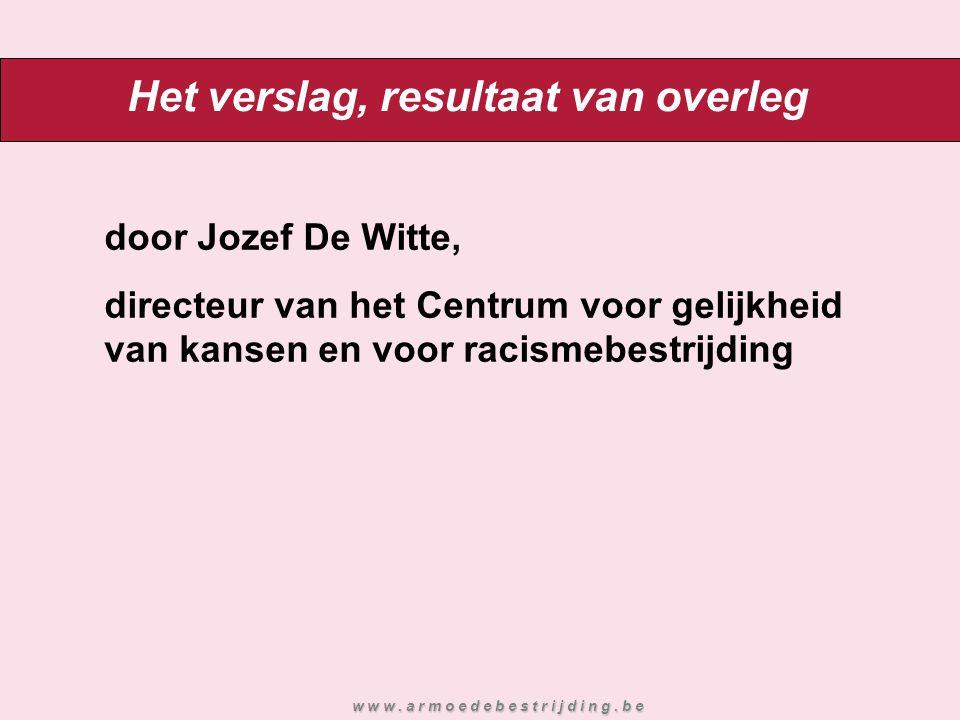 Het verslag, resultaat van overleg door Jozef De Witte, directeur van het Centrum voor gelijkheid van kansen en voor racismebestrijding w w w. a r m o