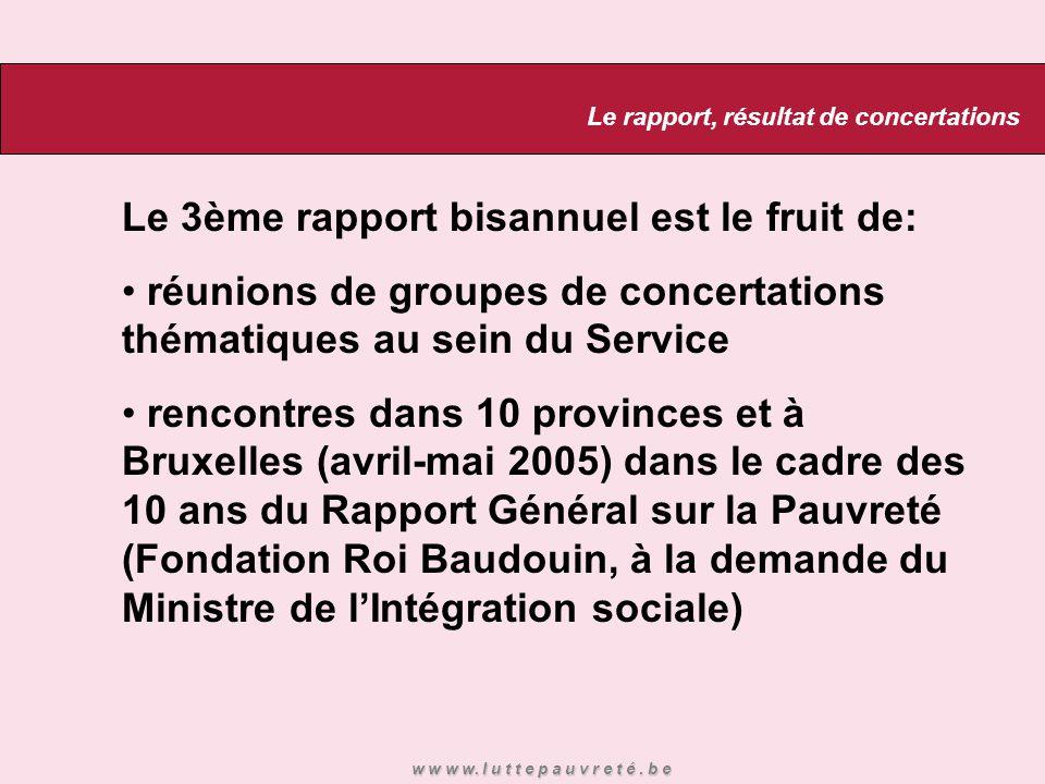 Le 3ème rapport bisannuel est le fruit de: réunions de groupes de concertations thématiques au sein du Service rencontres dans 10 provinces et à Bruxelles (avril-mai 2005) dans le cadre des 10 ans du Rapport Général sur la Pauvreté (Fondation Roi Baudouin, à la demande du Ministre de l'Intégration sociale) Le rapport, résultat de concertations w w w w.
