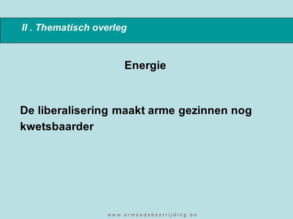 II. Thematisch overleg Energie De liberalisering maakt arme gezinnen nog kwetsbaarder w w w. a r m o e d e b e s t r i j d i n g. b e