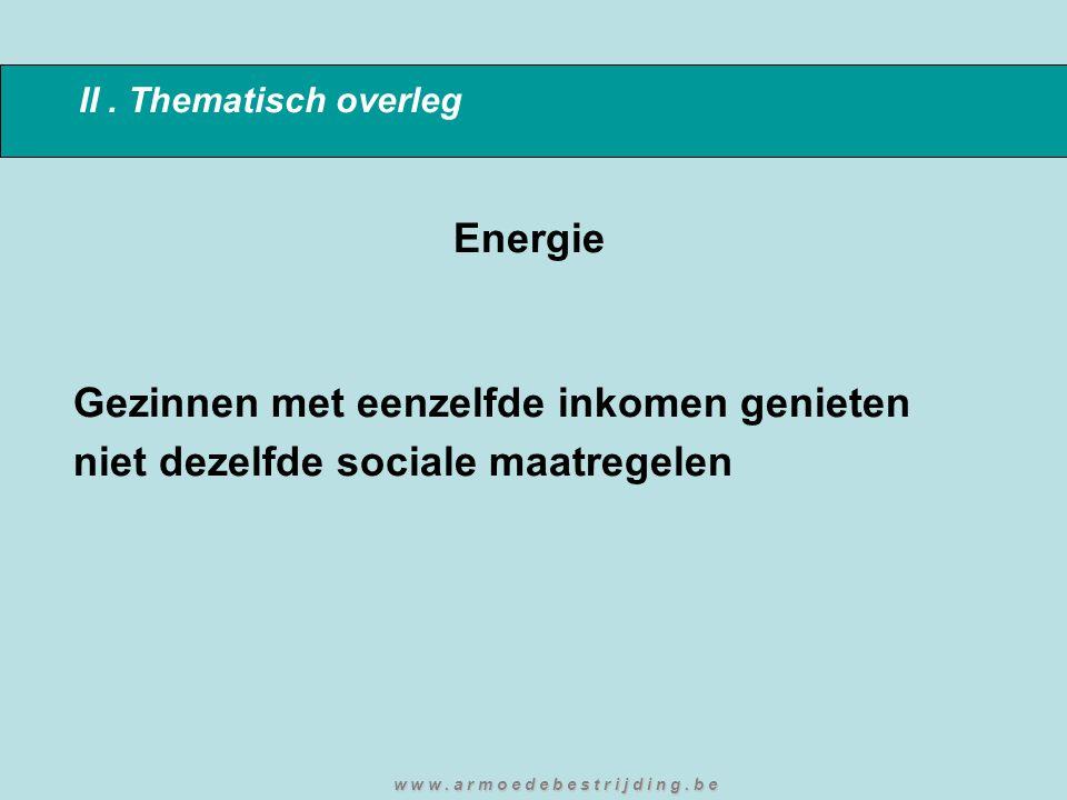 II. Thematisch overleg Energie Gezinnen met eenzelfde inkomen genieten niet dezelfde sociale maatregelen w w w. a r m o e d e b e s t r i j d i n g. b
