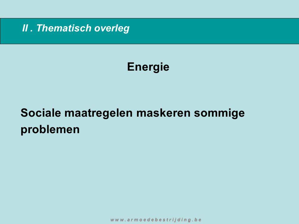 II. Thematisch overleg Energie Sociale maatregelen maskeren sommige problemen w w w. a r m o e d e b e s t r i j d i n g. b e