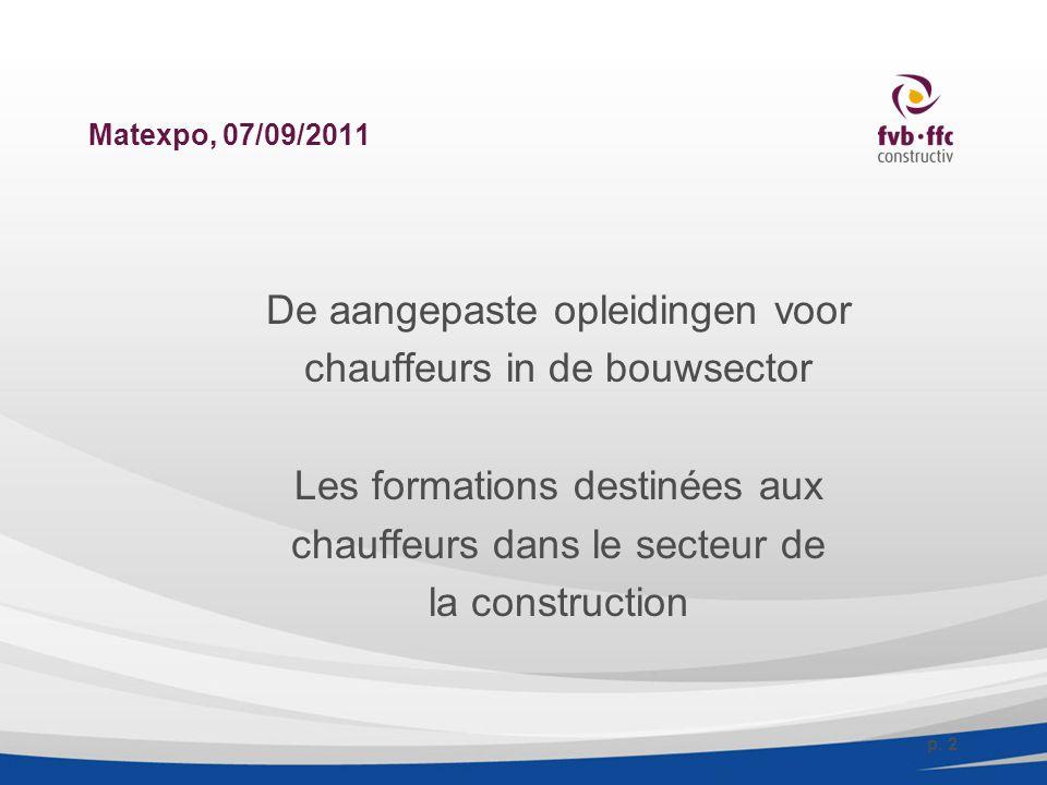 Matexpo, 07/09/2011 De aangepaste opleidingen voor chauffeurs in de bouwsector Les formations destinées aux chauffeurs dans le secteur de la construction p.