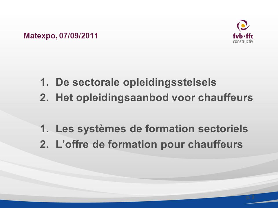 Matexpo, 07/09/2011 1.De sectorale opleidingsstelsels 2.Het opleidingsaanbod voor chauffeurs 1.Les systèmes de formation sectoriels 2.L'offre de formation pour chauffeurs p.