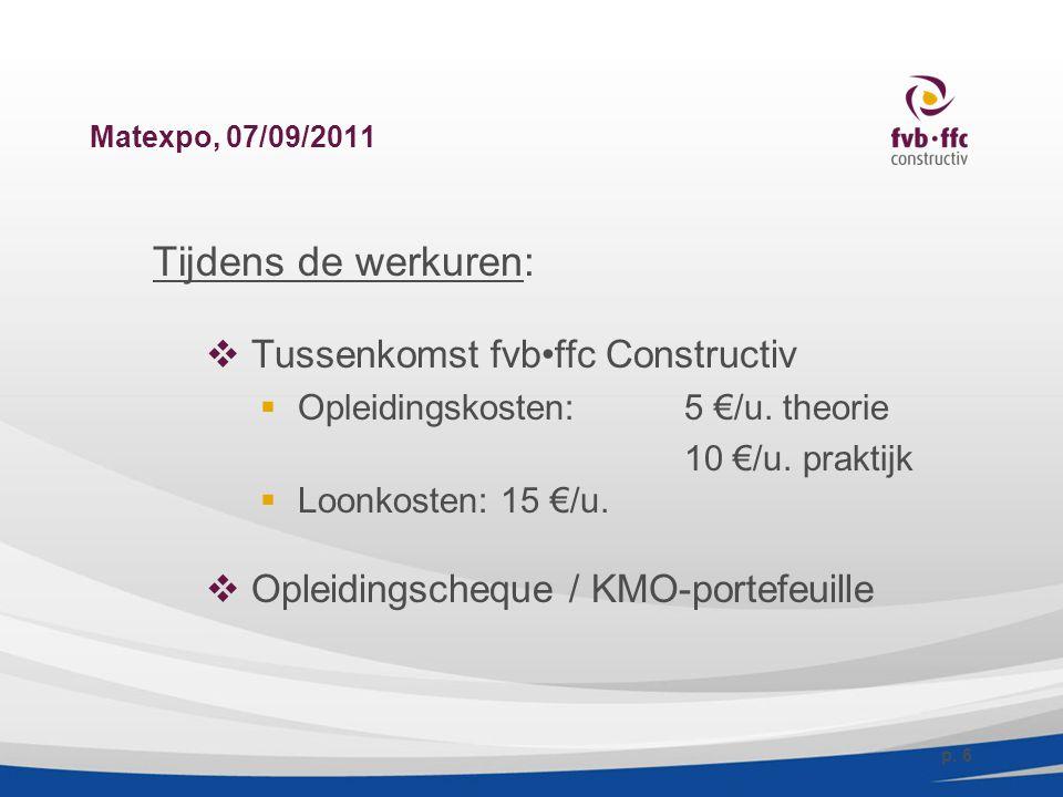 Matexpo, 07/09/2011 Tijdens de werkuren:  Tussenkomst fvbffc Constructiv  Opleidingskosten:5 €/u. theorie 10 €/u. praktijk  Loonkosten: 15 €/u.  O