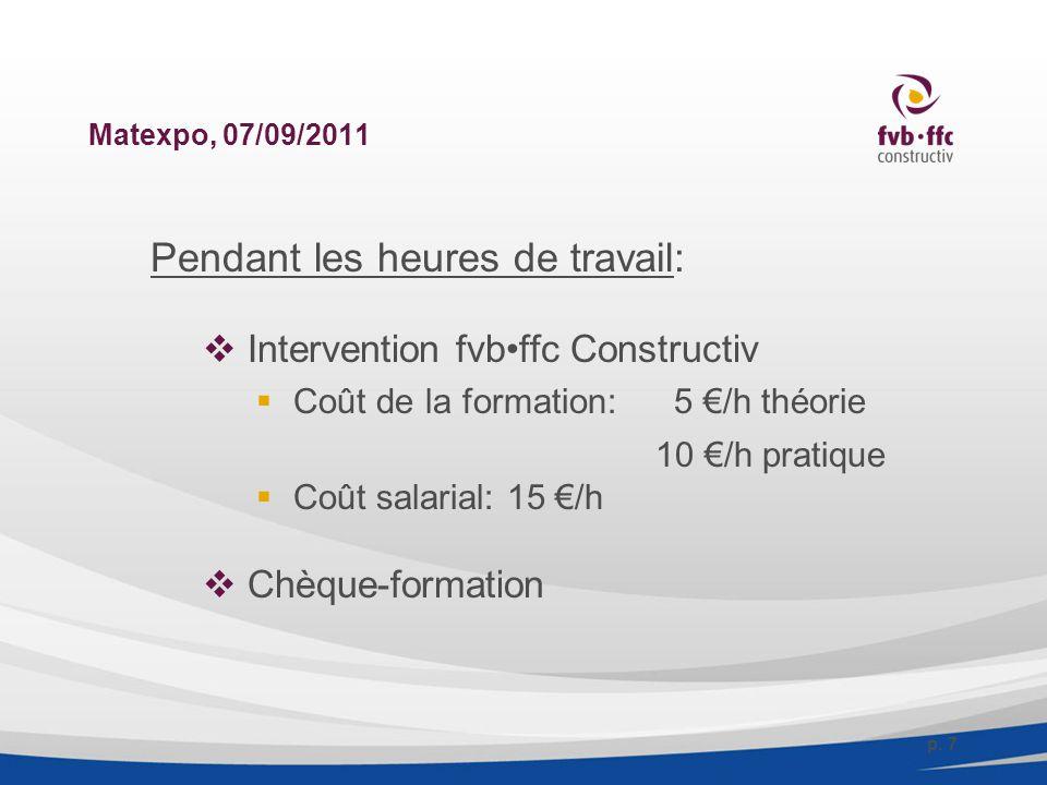 Matexpo, 07/09/2011 Pendant les heures de travail:  Intervention fvbffc Constructiv  Coût de la formation:5 €/h théorie 10 €/h pratique  Coût salarial: 15 €/h  Chèque-formation p.