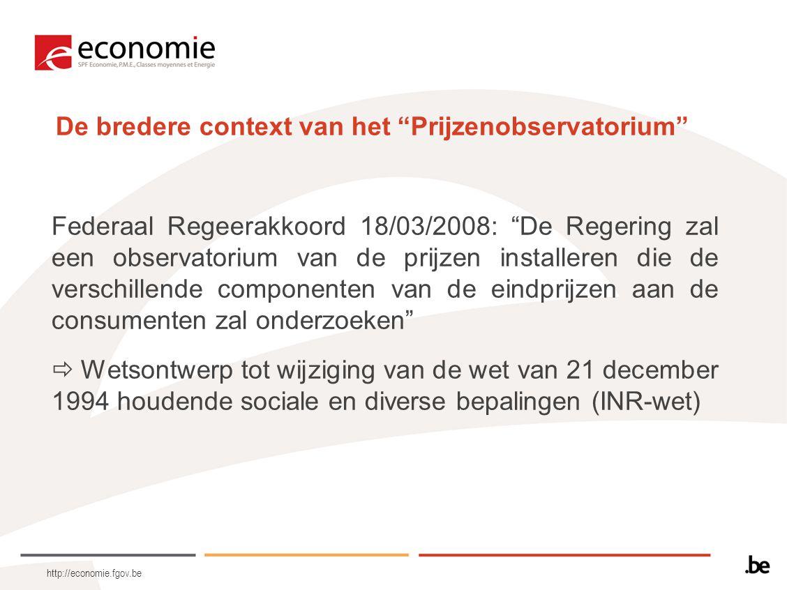 http://economie.fgov.be Krachtlijnen van het wetsontwerp 1.De prijsobservatie en –analyse wordt toevertrouwd aan de FOD Economie als geassocieerde instelling van het INR 2.Oprichting van een Wetenschappelijk Comité 3.Taken  Jaarverslag  Kwartaalverslagen  Punctuele analyses op vraag van Regering (Van Quickenborne, Laruelle, Magnette)