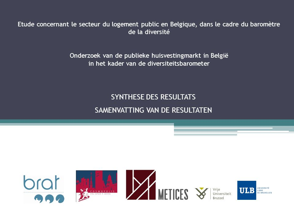 Etude concernant le secteur du logement public en Belgique, dans le cadre du baromètre de la diversité Onderzoek van de publieke huisvestingmarkt in België in het kader van de diversiteitsbarometer SYNTHESE DES RESULTATS SAMENVATTING VAN DE RESULTATEN