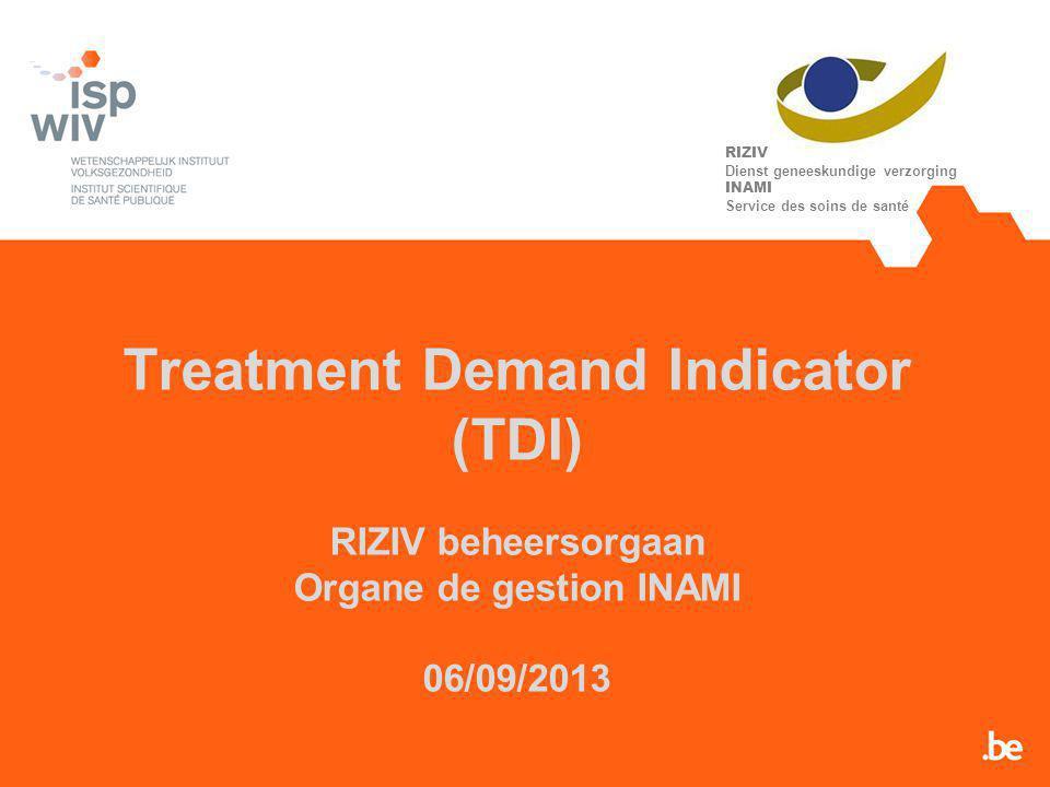 Treatment Demand Indicator (TDI) RIZIV beheersorgaan Organe de gestion INAMI 06/09/2013 RIZIV Dienst geneeskundige verzorging INAMI Service des soins de santé