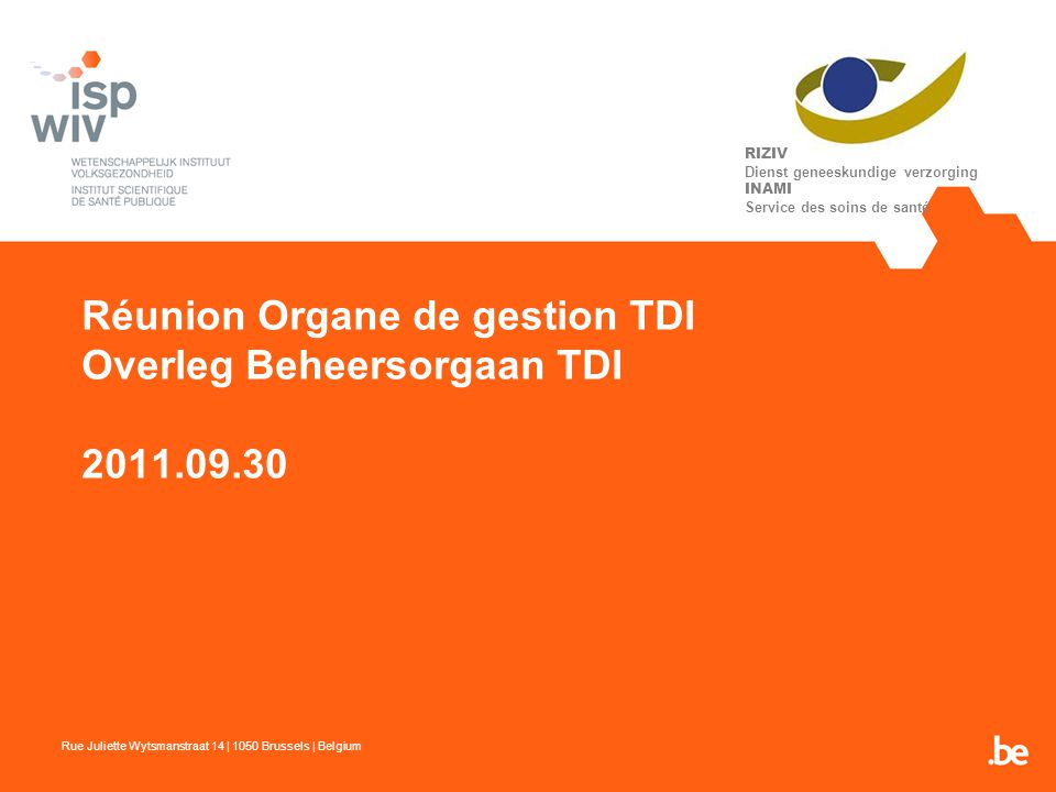 Réunion Organe de gestion TDI Overleg Beheersorgaan TDI 2011.09.30 Rue Juliette Wytsmanstraat 14 | 1050 Brussels | Belgium RIZIV Dienst geneeskundige verzorging INAMI Service des soins de santé