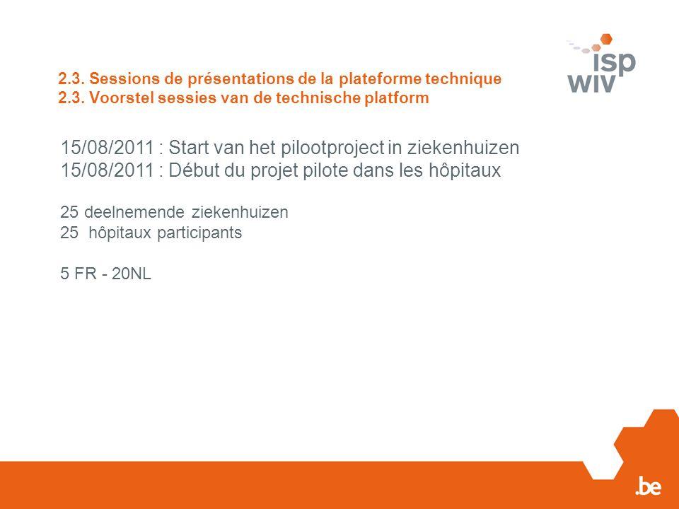 2.3. Sessions de présentations de la plateforme technique 2.3. Voorstel sessies van de technische platform 15/08/2011 : Start van het pilootproject in