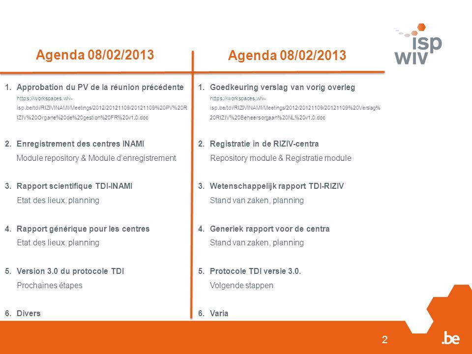 2 Agenda 08/02/2013 1.Approbation du PV de la réunion précédente https://workspaces.wiv- isp.be/tdi/RIZIVINAMI/Meetings/2012/20121109/20121109%20PV%20R IZIV%20Organe%20de%20gestion%20FR%20v1.0.doc 2.Enregistrement des centres INAMI Module repository & Module d'enregistrement 3.Rapport scientifique TDI-INAMI Etat des lieux, planning 4.Rapport générique pour les centres Etat des lieux, planning 5.Version 3.0 du protocole TDI Prochaines étapes 6.Divers 1.Goedkeuring verslag van vorig overleg https://workspaces.wiv- isp.be/tdi/RIZIVINAMI/Meetings/2012/20121109/20121109%20Verslag% 20RIZIV%20Beheersorgaan%20NL%20v1.0.doc 2.Registratie in de RIZIV-centra Repository module & Registratie module 3.Wetenschappelijk rapport TDI-RIZIV Stand van zaken, planning 4.Generiek rapport voor de centra Stand van zaken, planning 5.Protocole TDI versie 3.0.