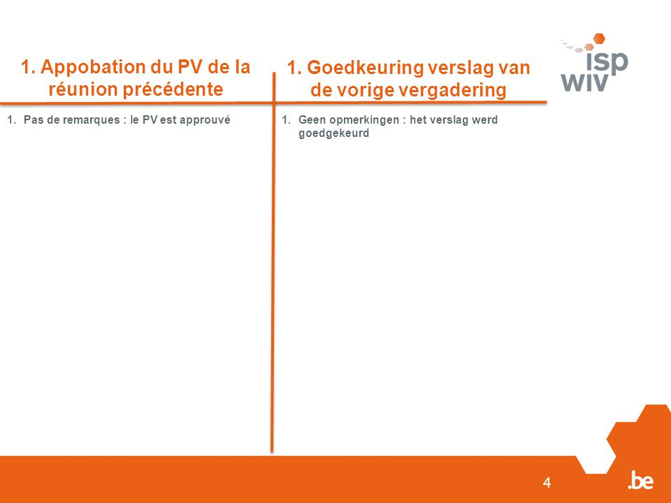 4 1. Appobation du PV de la réunion précédente 1. Goedkeuring verslag van de vorige vergadering 1.Pas de remarques : le PV est approuvé1.Geen opmerkin