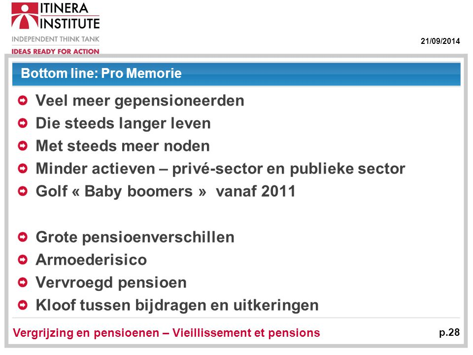 21/09/2014 Vergrijzing en pensioenen – Vieillissement et pensions p.28 Bottom line: Pro Memorie Veel meer gepensioneerden Die steeds langer leven Met