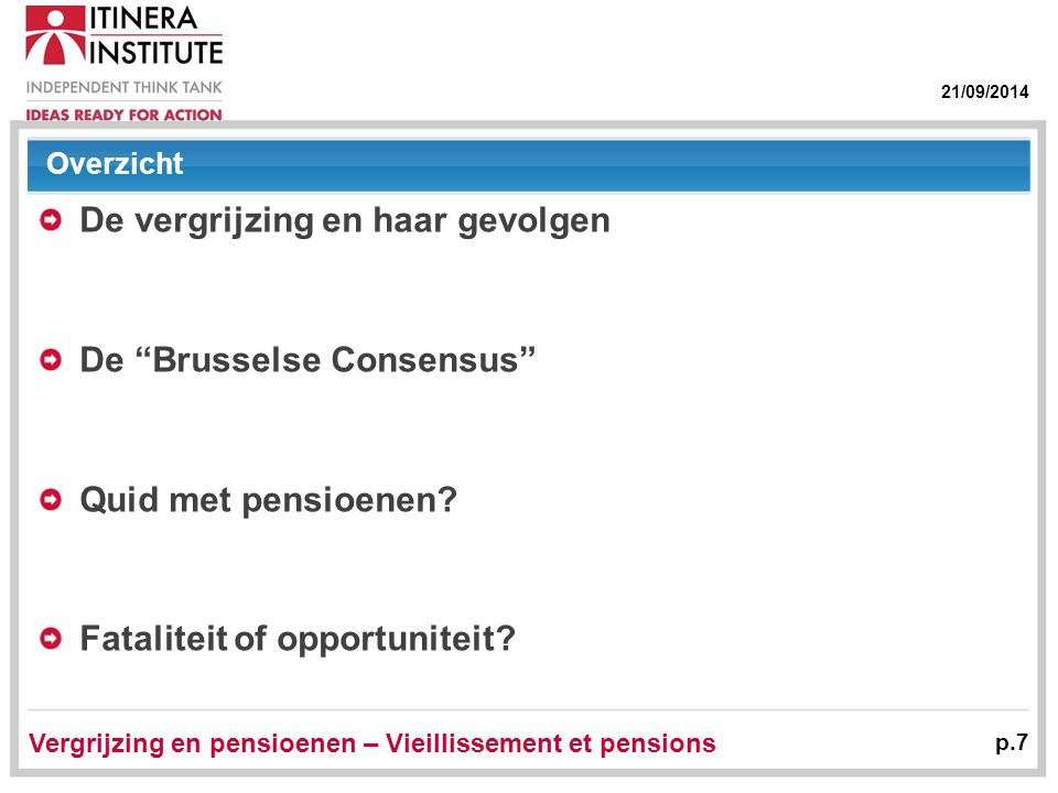21/09/2014 Vergrijzing en pensioenen – Vieillissement et pensions p.7 Overzicht De vergrijzing en haar gevolgen De Brusselse Consensus Quid met pensioenen.