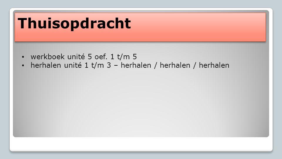 Thuisopdracht werkboek unité 5 oef. 1 t/m 5 herhalen unité 1 t/m 3 – herhalen / herhalen / herhalen
