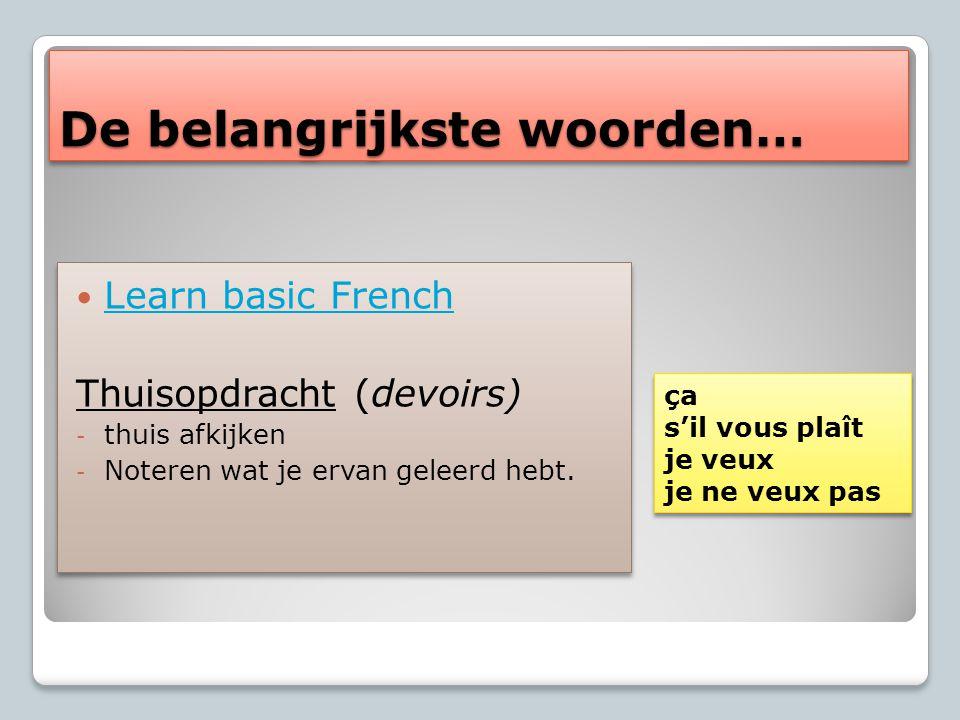 De belangrijkste woorden… Learn basic French Thuisopdracht (devoirs) - thuis afkijken - Noteren wat je ervan geleerd hebt.
