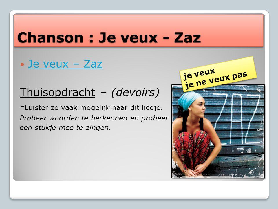 Chanson : Je veux - Zaz Je veux – Zaz Thuisopdracht – (devoirs) - Luister zo vaak mogelijk naar dit liedje.