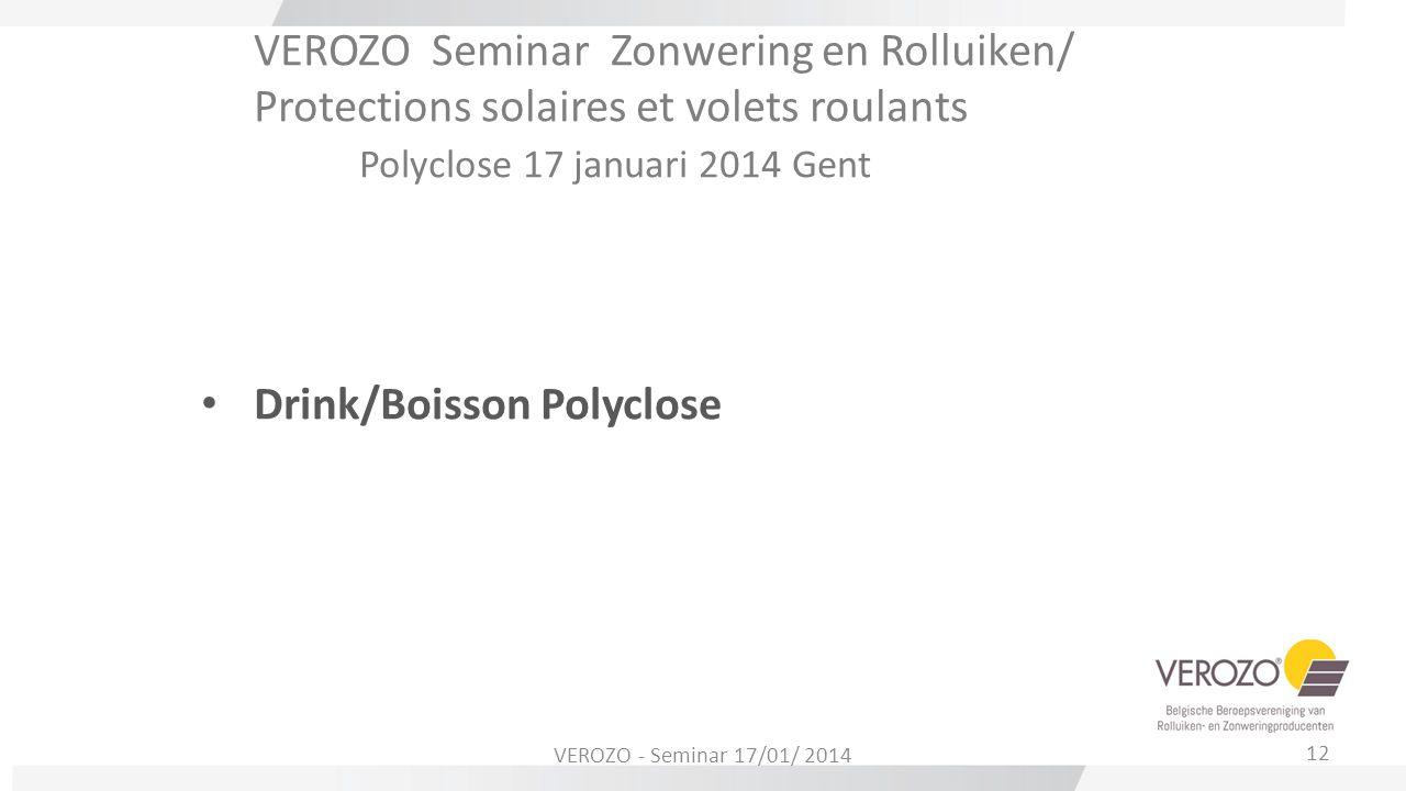 VEROZO Seminar Zonwering en Rolluiken/ Protections solaires et volets roulants Polyclose 17 januari 2014 Gent Drink/Boisson Polyclose 12 VEROZO - Semi