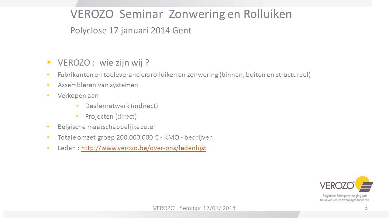 VEROZO Seminar Zonwering en Rolluiken Polyclose 17 januari 2014 Gent  VEROZO : wie zijn wij ? Fabrikanten en toeleveranciers rolluiken en zonwering (