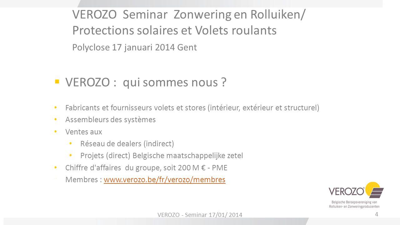 VEROZO Seminar Zonwering en Rolluiken/ Protections solaires et Volets roulants Polyclose 17 januari 2014 Gent  VEROZO : qui sommes nous ? Fabricants