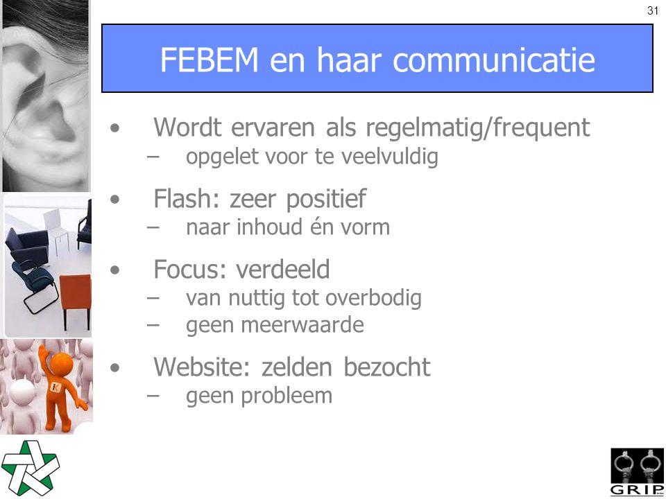 31 FEBEM en haar communicatie Wordt ervaren als regelmatig/frequent –opgelet voor te veelvuldig Flash: zeer positief –naar inhoud én vorm Focus: verdeeld –van nuttig tot overbodig –geen meerwaarde Website: zelden bezocht –geen probleem