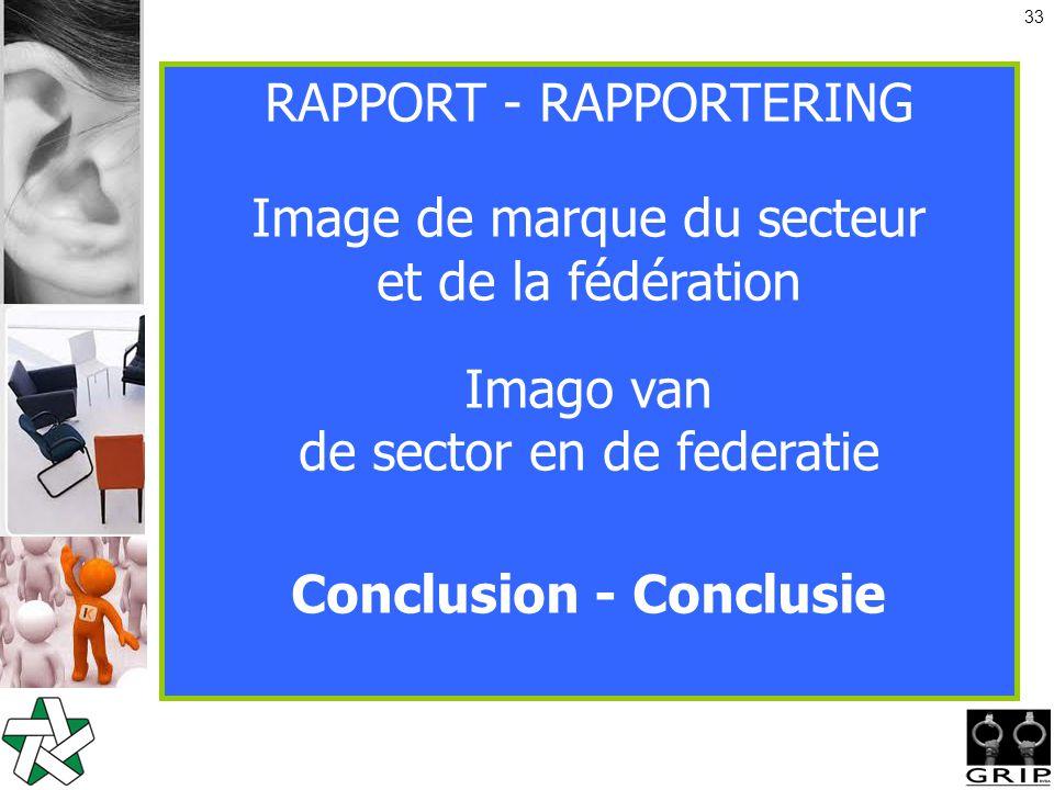 33 RAPPORT - RAPPORTERING Image de marque du secteur et de la fédération Imago van de sector en de federatie Conclusion - Conclusie