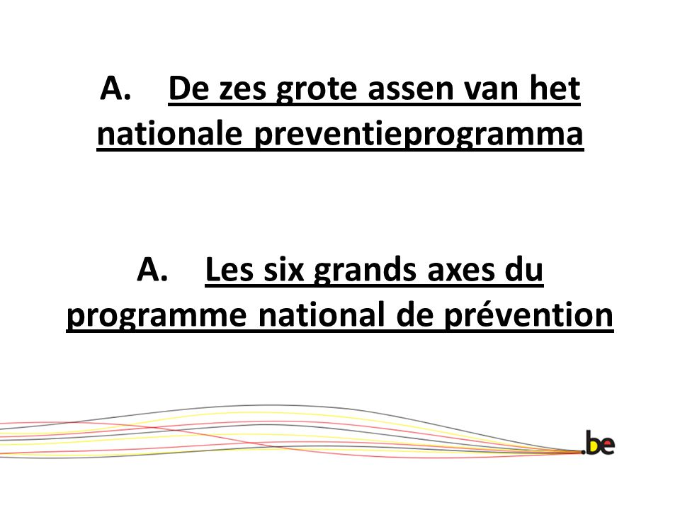 A.De zes grote assen van het nationale preventieprogramma A.Les six grands axes du programme national de prévention