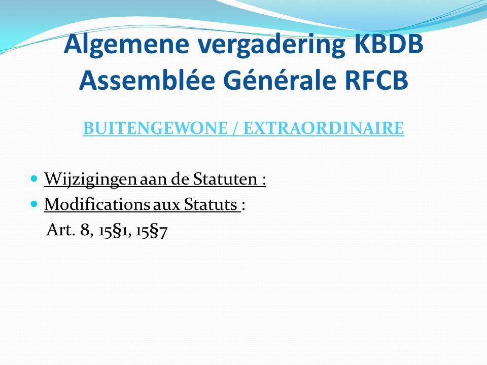 Algemene vergadering KBDB Assemblée Générale RFCB BUITENGEWONE / EXTRAORDINAIRE Wijzigingen aan de Statuten : Modifications aux Statuts : Art. 8, 15§1