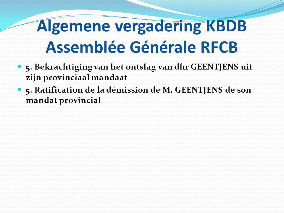 Algemene vergadering KBDB Assemblée Générale RFCB 5. Bekrachtiging van het ontslag van dhr GEENTJENS uit zijn provinciaal mandaat 5. Ratification de l