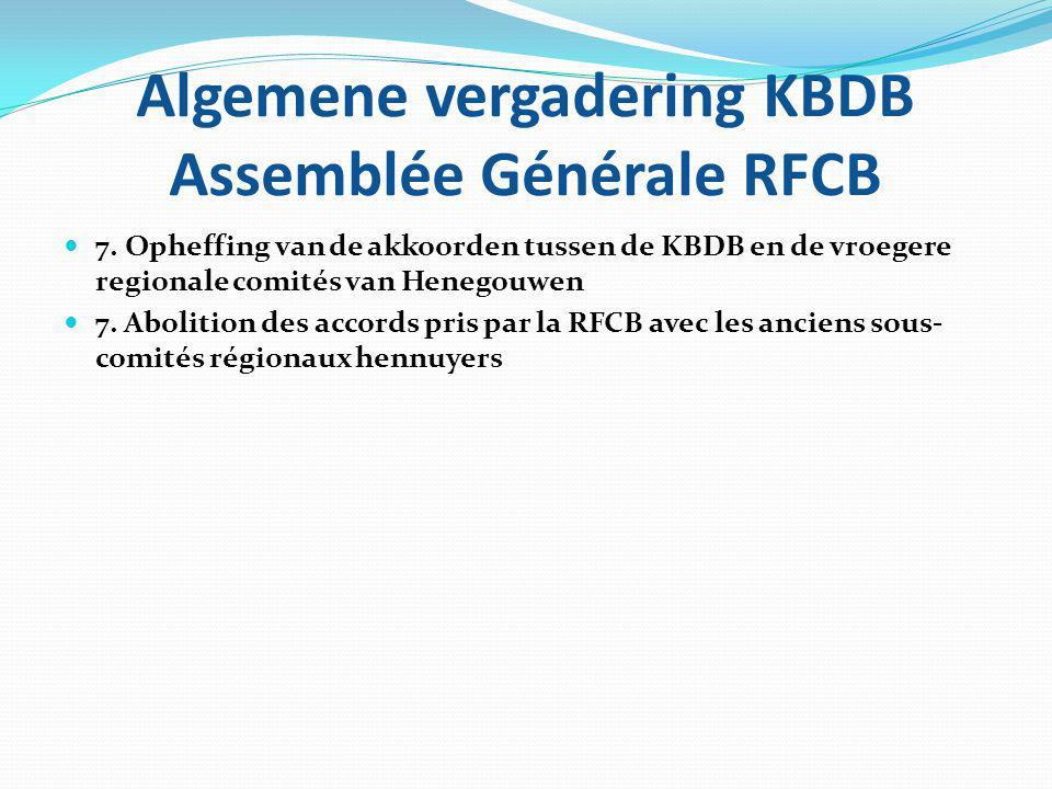 Algemene vergadering KBDB Assemblée Générale RFCB 7. Opheffing van de akkoorden tussen de KBDB en de vroegere regionale comités van Henegouwen 7. Abol