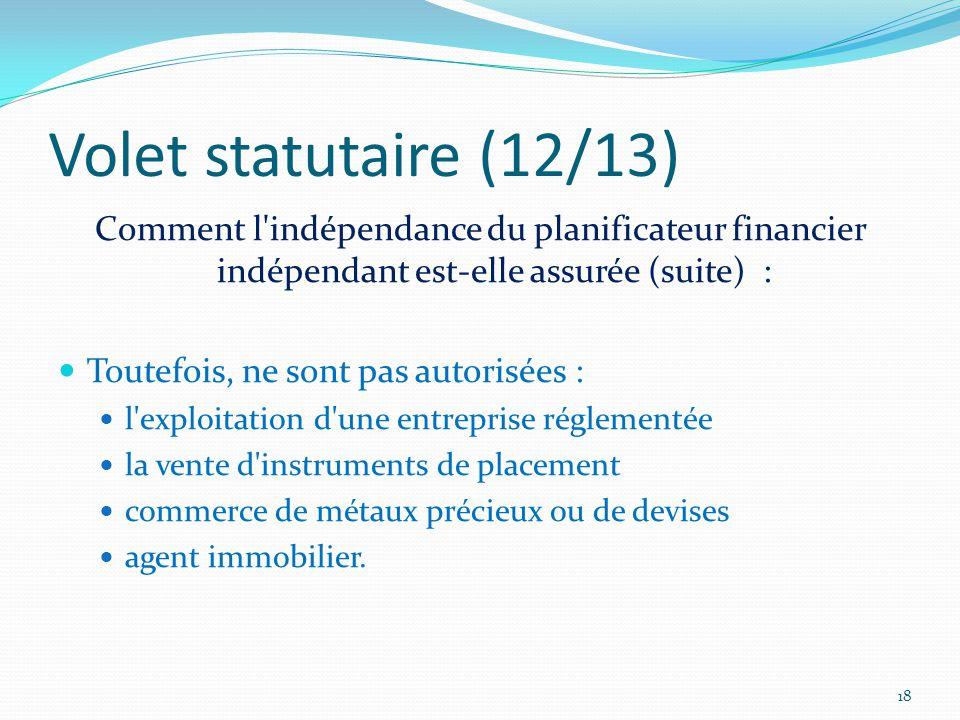 Volet statutaire (12/13) Comment l indépendance du planificateur financier indépendant est-elle assurée (suite) : Toutefois, ne sont pas autorisées : l exploitation d une entreprise réglementée la vente d instruments de placement commerce de métaux précieux ou de devises agent immobilier.