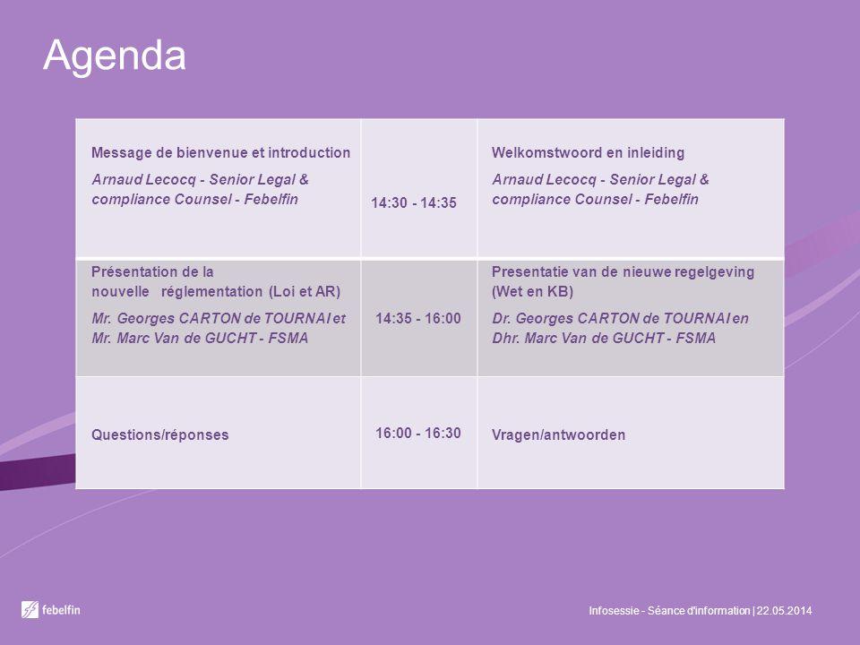 Agenda Infosessie - Séance d'information | 22.05.2014 Message de bienvenue et introduction Arnaud Lecocq - Senior Legal & compliance Counsel - Febelfi
