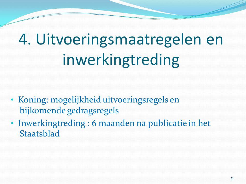 4. Uitvoeringsmaatregelen en inwerkingtreding Koning: mogelijkheid uitvoeringsregels en bijkomende gedragsregels Inwerkingtreding : 6 maanden na publi