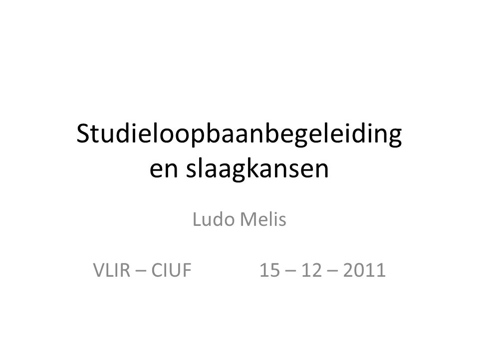Studieloopbaanbegeleiding en slaagkansen Ludo Melis VLIR – CIUF 15 – 12 – 2011