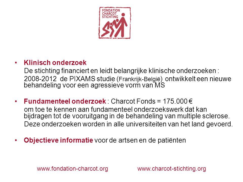 Klinisch onderzoek De stichting financiert en leidt belangrijke klinische onderzoeken : 2008-2012 de PIXAMS studie ( Frankrijk-België ) ontwikkelt een nieuwe behandeling voor een agressieve vorm van MS Fundamenteel onderzoek : Charcot Fonds = 175.000 € om toe te kennen aan fundamenteel onderzoekswerk dat kan bijdragen tot de vooruitgang in de behandeling van multiple sclerose.