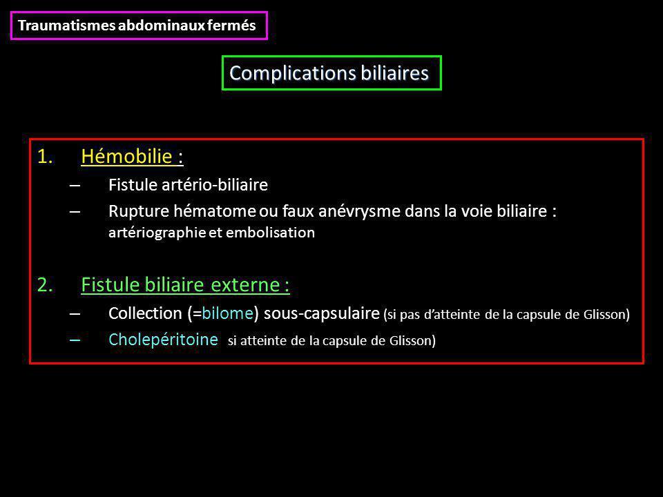 1.Hémobilie : – Fistule artério-biliaire – Rupture hématome ou faux anévrysme dans la voie biliaire : artériographie et embolisation 2.Fistule biliaire externe : – Collection (=bilome) sous-capsulaire (si pas d'atteinte de la capsule de Glisson) – Cholepéritoine (si atteinte de la capsule de Glisson) Traumatismes abdominaux fermés Complications biliaires