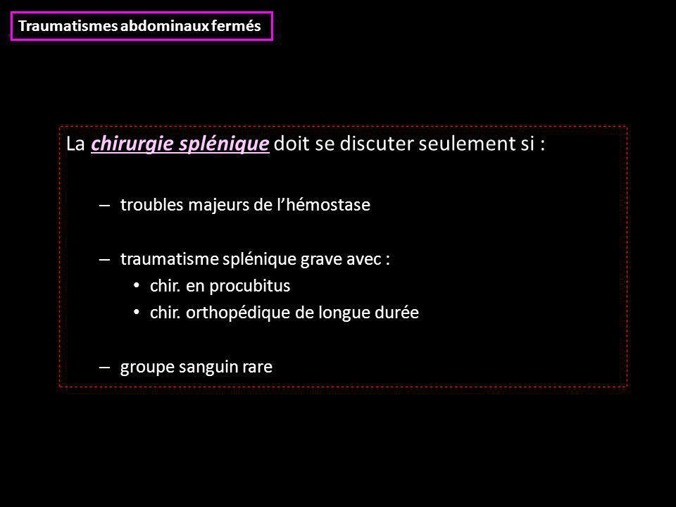 La chirurgie splénique doit se discuter seulement si : – troubles majeurs de l'hémostase – traumatisme splénique grave avec : chir. en procubitus chir